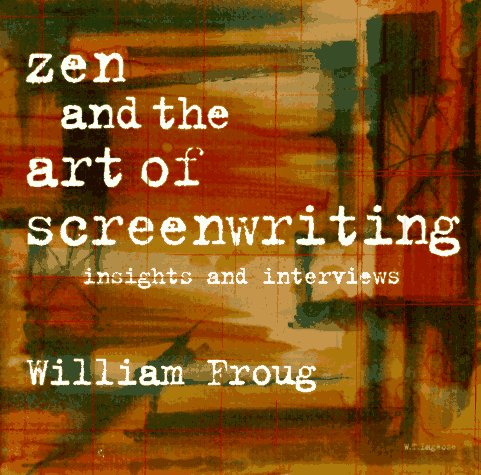 Zen and the Art of Screenwriting Volume 1: Insights and Interviews - William Froug