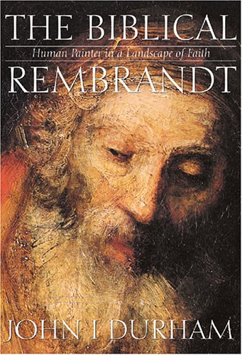 Biblical Rembrandt: Human Painter In A Landscape Of Faith - John I. Durham