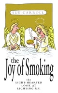 The Joy of Smoking: The Light-Hearted Look at Lighting Up - Sue Carroll