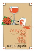 Of Roses and Spilt Wine:A Collection Of Poetry - Pringle,Burt E.