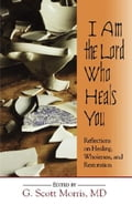 I Am the Lord Who Heals You - G. Scott Morris, MD