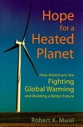 Hope for a Heated Planet: How Americans are Fighting Global Warming and Building a Better Future - Musil, Robert K.