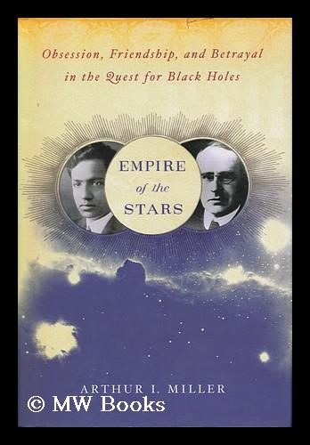 Empire of the stars : obsession, friendship, and betrayal in the quest for black holes / by Arthur I. Miller - Miller, Arthur I