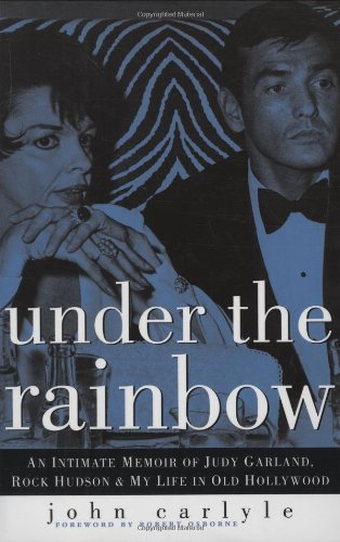 Under the Rainbow: An Intimate Memoir of Judy Garland, Rock Hudson and My Life in Old Hollywood - Carlyle, John