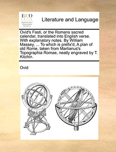 Ovid s Fasti, or the Romans Sacred Calendar, Translated Into English Verse. with Explanatory Notes. by William Massey, . to Which Is Prefix d, a Plan of Old Rome, Taken from Marlianus s Topographia Romae, Neatly Engraved by T. Kitchin. (Paperback) - Ovid