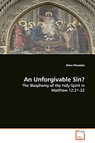 An Unforgivable Sin?: The Blasphemy of the Holy Spirit in Matthew 12:31-32 - Pizzalato, Brian